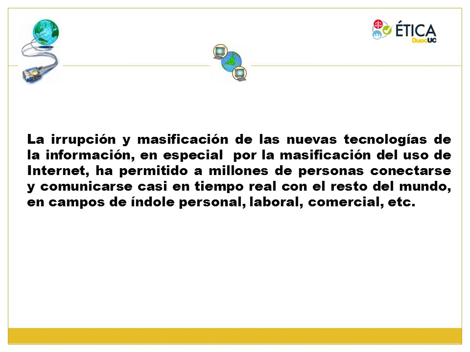 La irrupción y masificación de las nuevas tecnologías de la información, en especial por la masificación del uso de Internet, ha permitido a millones de personas conectarse y comunicarse casi en tiempo real con el resto del mundo, en campos de índole personal, laboral, comercial, etc.