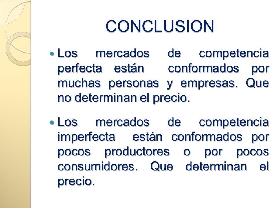 CONCLUSION Los mercados de competencia perfecta están conformados por muchas personas y empresas. Que no determinan el precio.