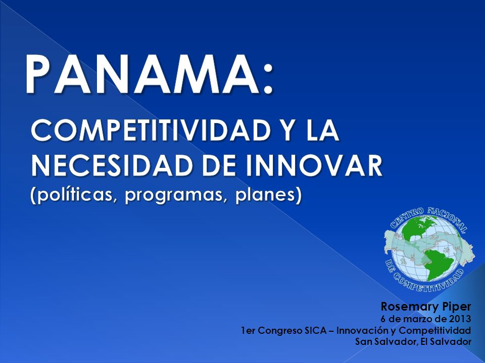PANAMA: COMPETITIVIDAD Y LA NECESIDAD DE INNOVAR (políticas, programas, planes) Rosemary Piper. 6 de marzo de 2013.