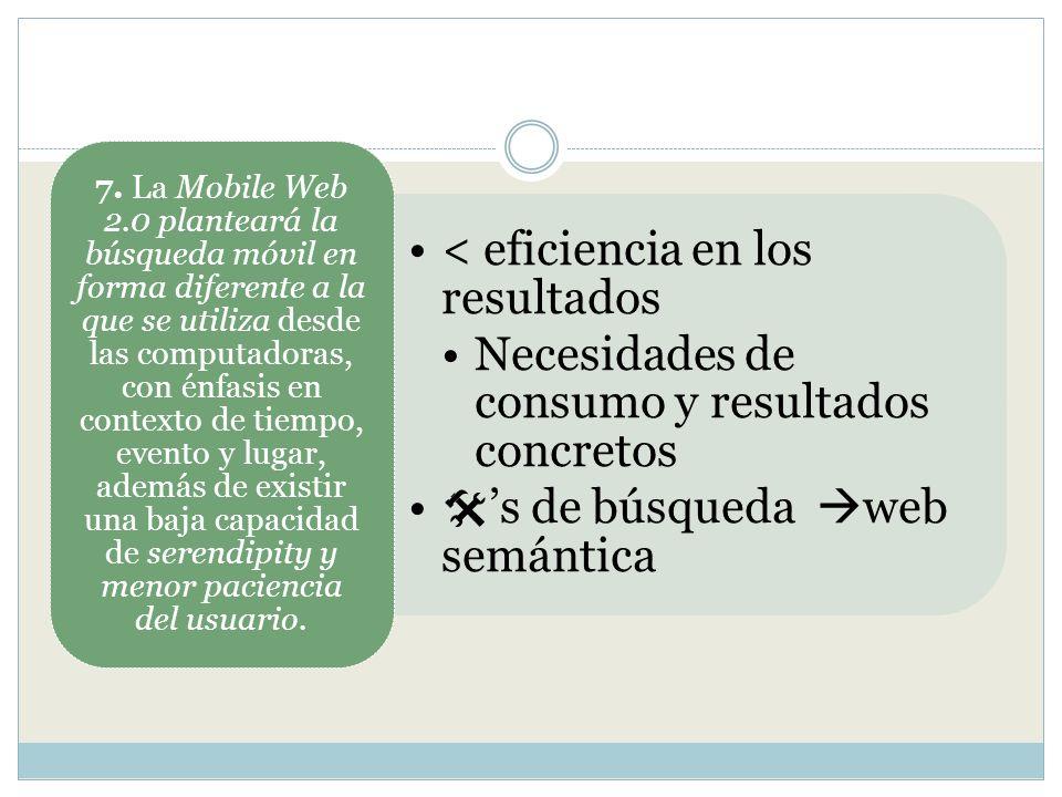7. La Mobile Web 2.0 planteará la búsqueda móvil en forma diferente a la que se utiliza desde las computadoras, con énfasis en contexto de tiempo, evento y lugar, además de existir una baja capacidad de serendipity y menor paciencia del usuario.