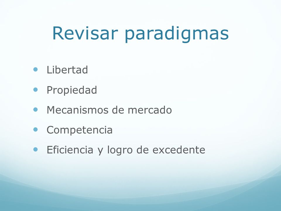 Revisar paradigmas Libertad Propiedad Mecanismos de mercado