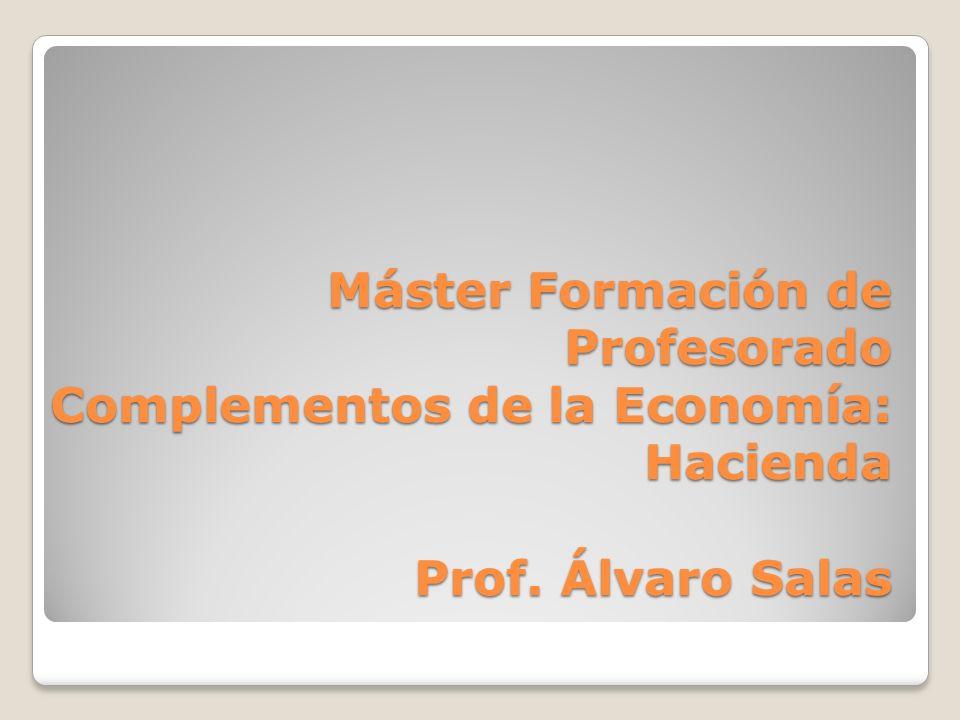 Máster Formación de Profesorado Complementos de la Economía: Hacienda Prof. Álvaro Salas