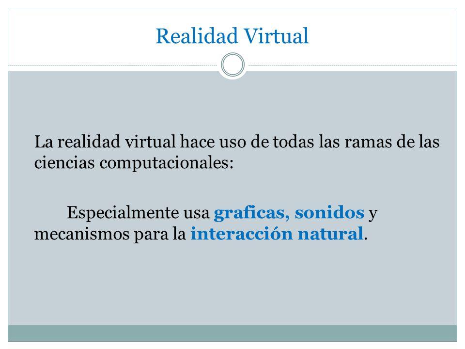 Realidad Virtual La realidad virtual hace uso de todas las ramas de las ciencias computacionales:
