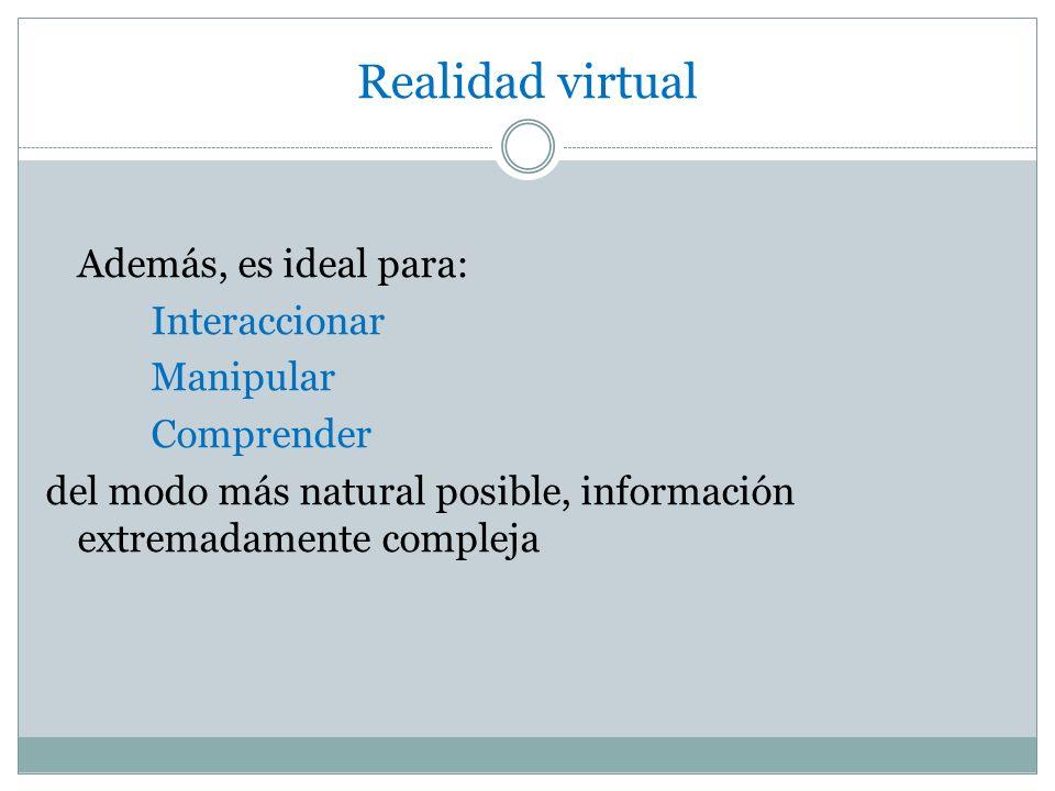 Realidad virtual Además, es ideal para: Interaccionar Manipular Comprender del modo más natural posible, información extremadamente compleja