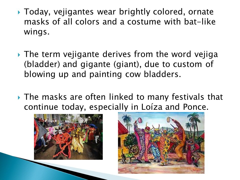 Today, vejigantes wear brightly colored, ornate masks of all colors and a costume with bat-like wings.