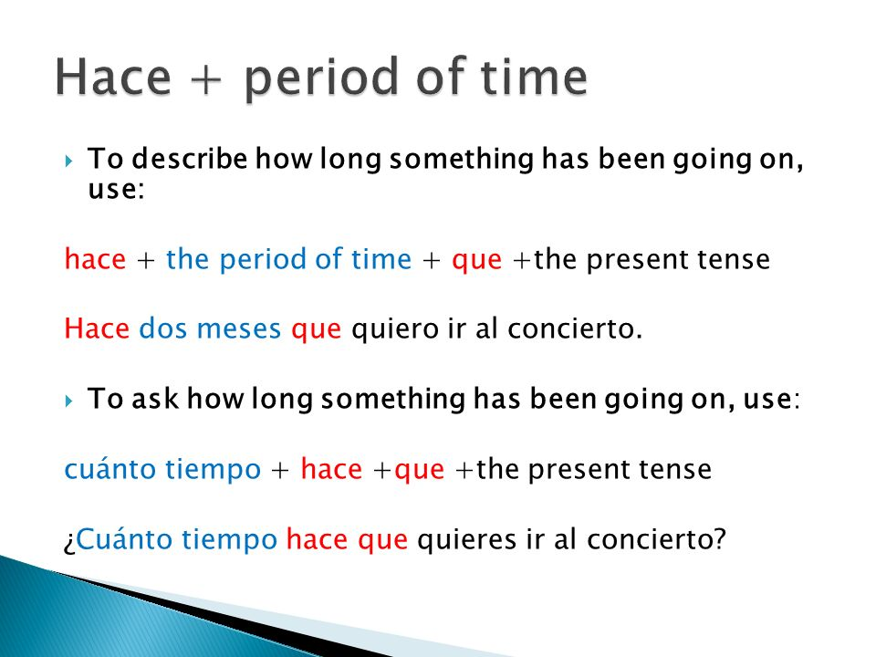 Hace + period of time To describe how long something has been going on, use: hace + the period of time + que +the present tense.