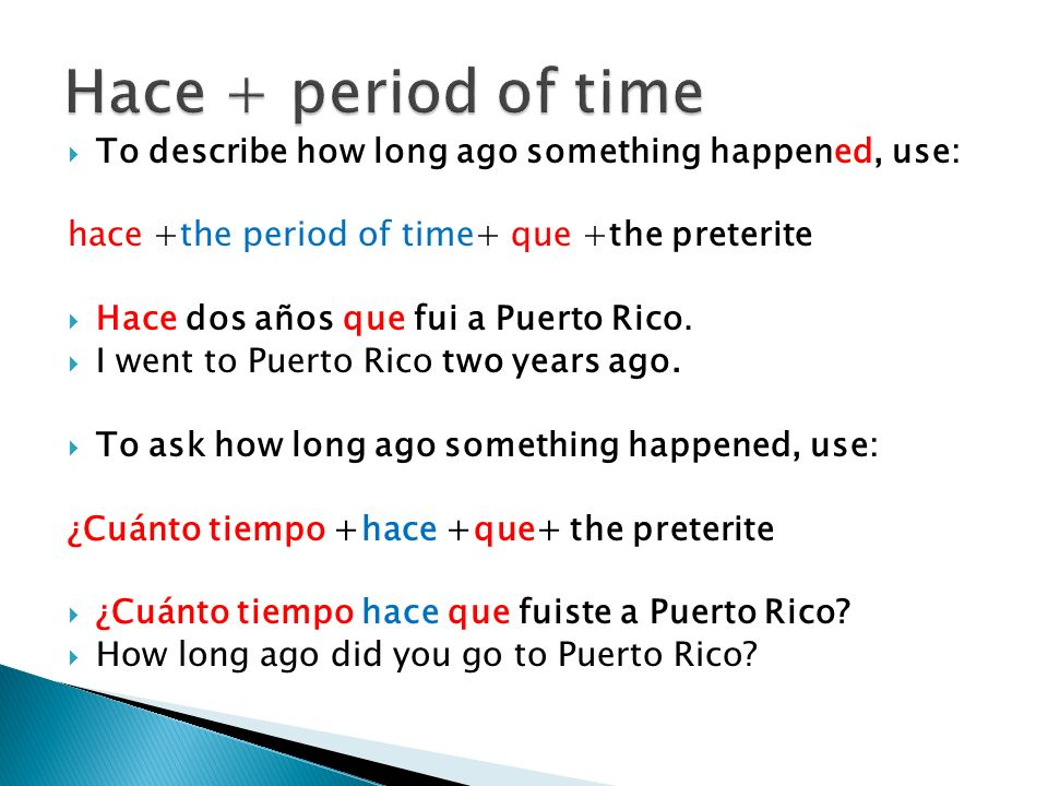 Hace + period of time To describe how long ago something happened, use: hace +the period of time+ que +the preterite.