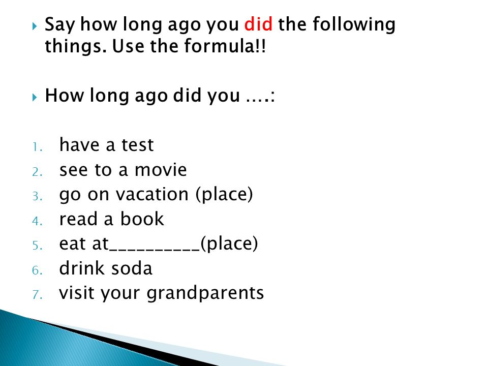 Say how long ago you did the following things. Use the formula!!