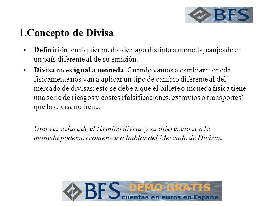 1.Concepto de Divisa Definición: cualquier medio de pago distinto a moneda, canjeado en un país diferente al de su emisión.