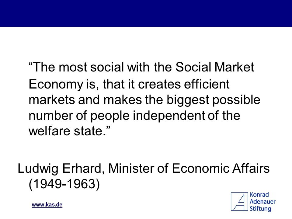 The most social with the Social Market Economy is, that it creates efficient markets and makes the biggest possible number of people independent of the welfare state.