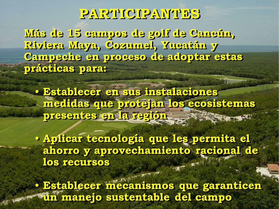 PARTICIPANTES Más de 15 campos de golf de Cancún, Riviera Maya, Cozumel, Yucatán y Campeche en proceso de adoptar estas prácticas para: