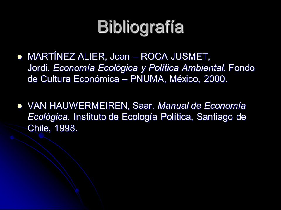 Bibliografía MARTÍNEZ ALIER, Joan – ROCA JUSMET, Jordi. Economía Ecológica y Política Ambiental. Fondo de Cultura Económica – PNUMA, México, 2000.