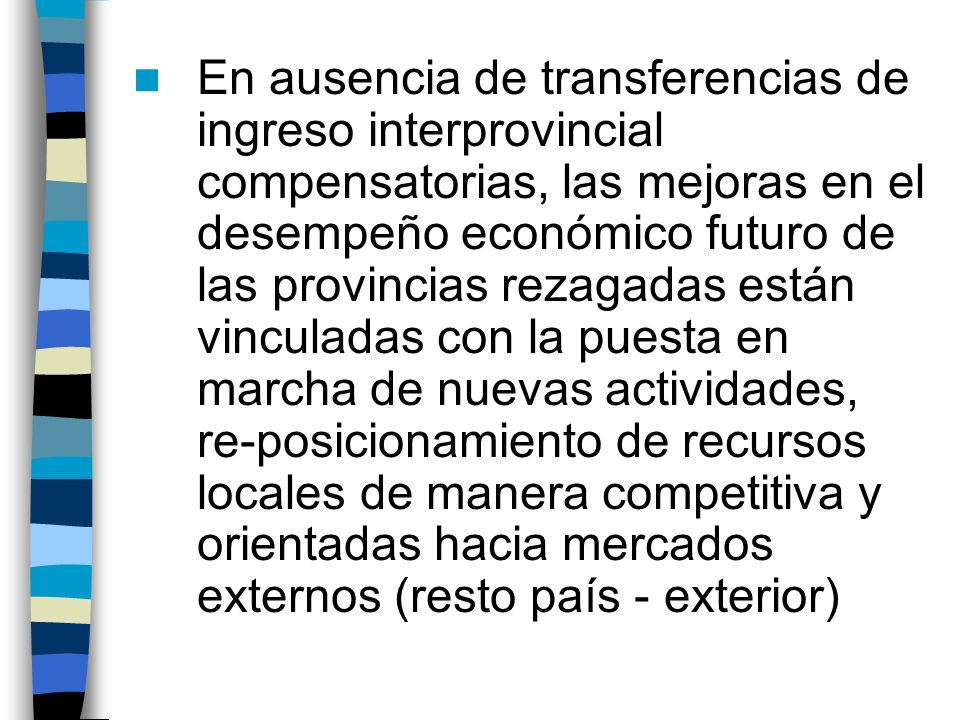En ausencia de transferencias de ingreso interprovincial compensatorias, las mejoras en el desempeño económico futuro de las provincias rezagadas están vinculadas con la puesta en marcha de nuevas actividades, re-posicionamiento de recursos locales de manera competitiva y orientadas hacia mercados externos (resto país - exterior)