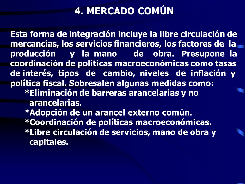 4. MERCADO COMÚN Esta forma de integración incluye la libre circulación de. mercancías, los servicios financieros, los factores de la.