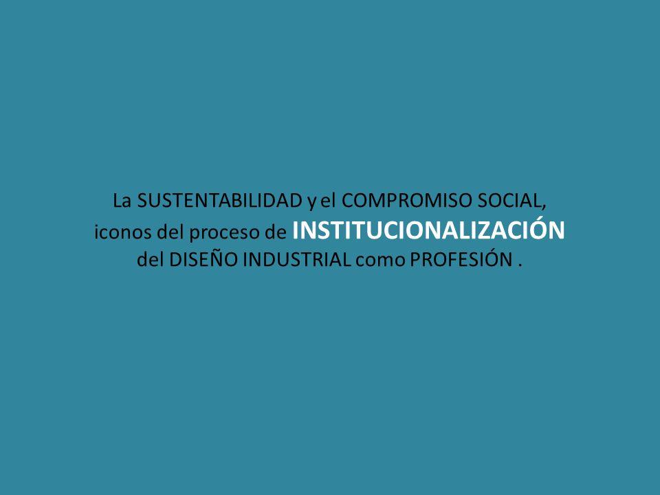 La SUSTENTABILIDAD y el COMPROMISO SOCIAL, iconos del proceso de INSTITUCIONALIZACIÓN del DISEÑO INDUSTRIAL como PROFESIÓN .