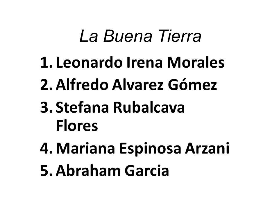 La Buena Tierra Leonardo Irena Morales. Alfredo Alvarez Gómez. Stefana Rubalcava Flores. Mariana Espinosa Arzani.