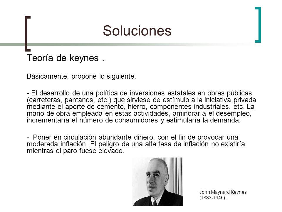 Soluciones Teoría de keynes . Básicamente, propone lo siguiente:
