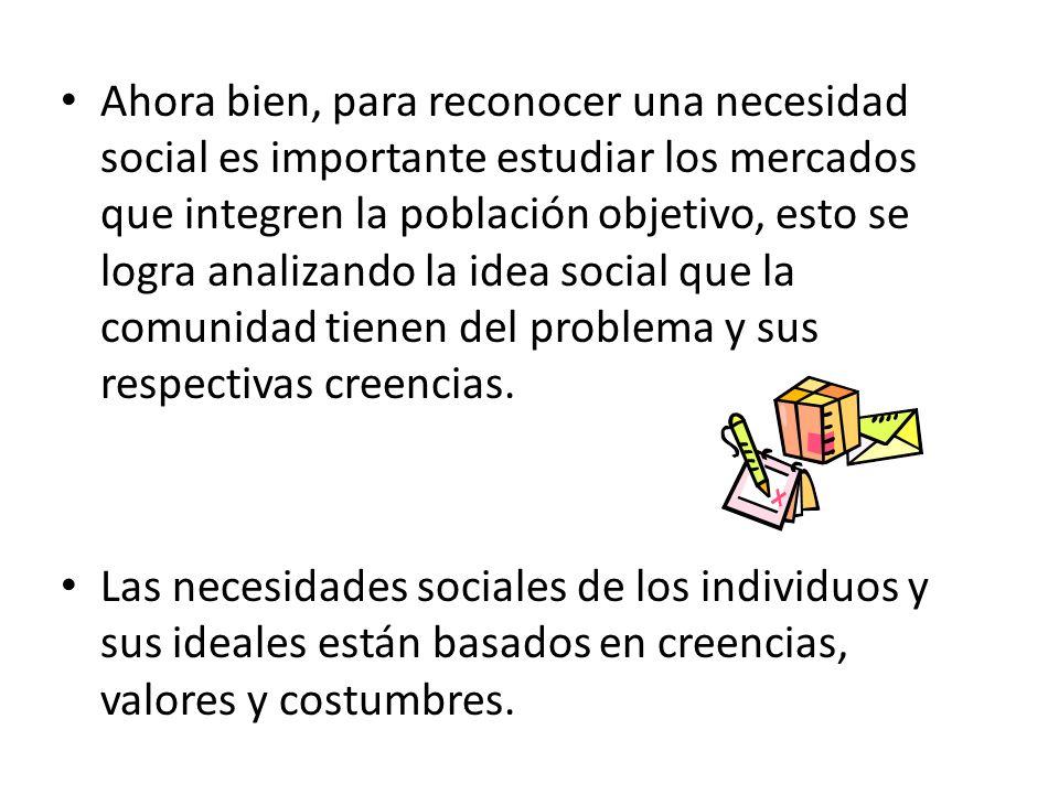 Ahora bien, para reconocer una necesidad social es importante estudiar los mercados que integren la población objetivo, esto se logra analizando la idea social que la comunidad tienen del problema y sus respectivas creencias.