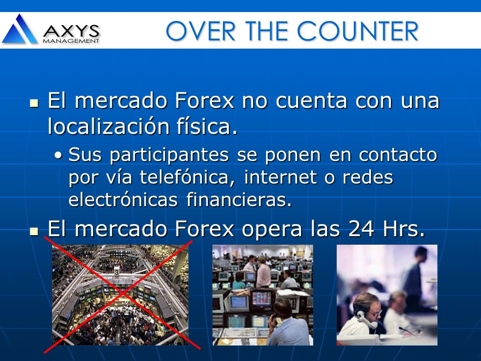 OVER THE COUNTER El mercado Forex no cuenta con una localización física.