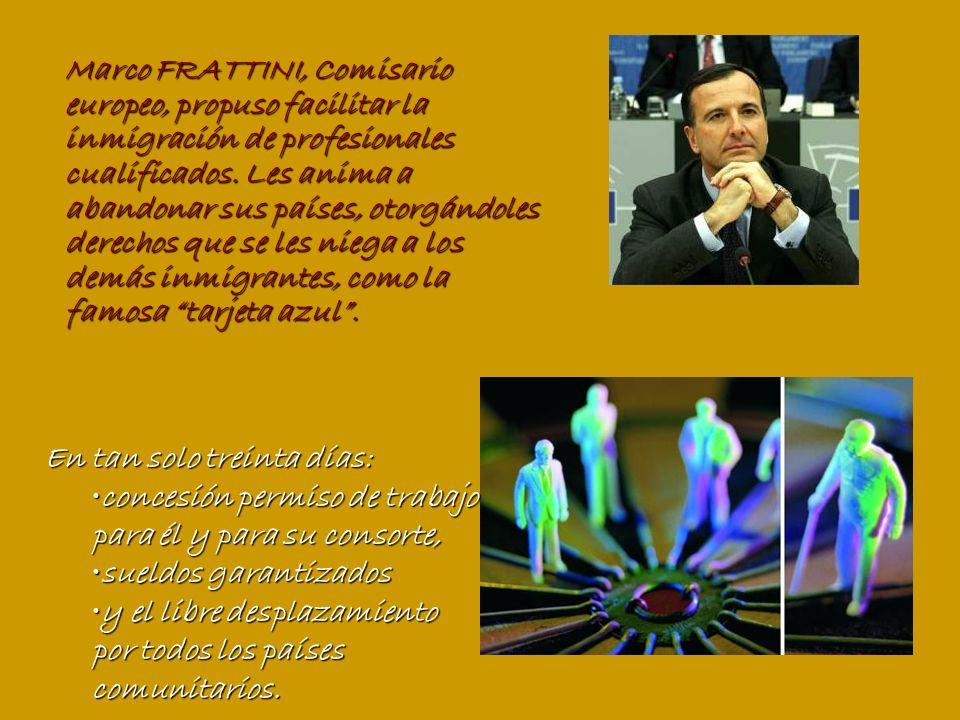 Marco FRATTINI, Comisario europeo, propuso facilitar la inmigración de profesionales cualificados. Les anima a abandonar sus países, otorgándoles derechos que se les niega a los demás inmigrantes, como la famosa tarjeta azul .