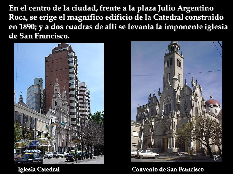 En el centro de la ciudad, frente a la plaza Julio Argentino Roca, se erige el magnífico edificio de la Catedral construido en 1890; y a dos cuadras de allí se levanta la imponente iglesia de San Francisco.