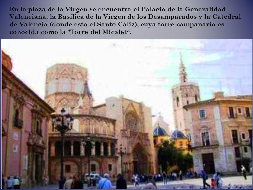En la plaza de la Virgen se encuentra el Palacio de la Generalidad Valenciana, la Basílica de la Virgen de los Desamparados y la Catedral de Valencia (donde esta el Santo Cáliz), cuya torre campanario es conocida como la Torre del Micalet .