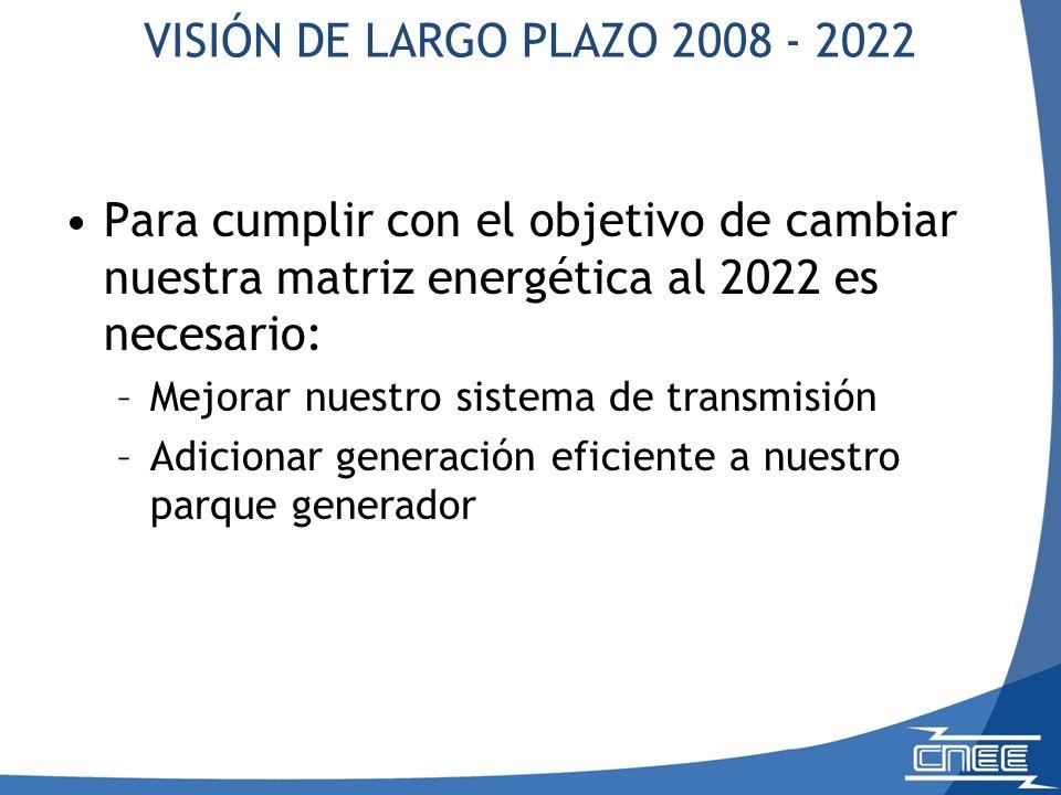 VISIÓN DE LARGO PLAZO 2008 - 2022 Para cumplir con el objetivo de cambiar nuestra matriz energética al 2022 es necesario: