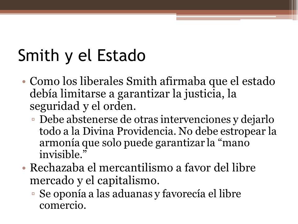 Smith y el Estado Como los liberales Smith afirmaba que el estado debía limitarse a garantizar la justicia, la seguridad y el orden.