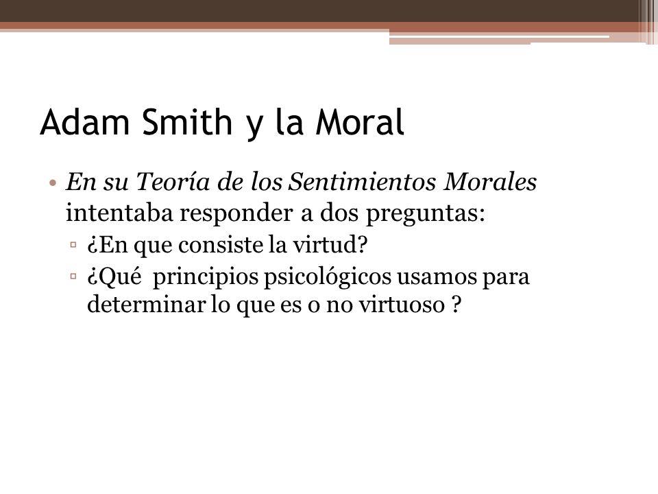 Adam Smith y la Moral En su Teoría de los Sentimientos Morales intentaba responder a dos preguntas: