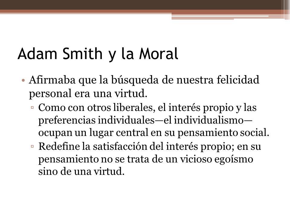 Adam Smith y la Moral Afirmaba que la búsqueda de nuestra felicidad personal era una virtud.