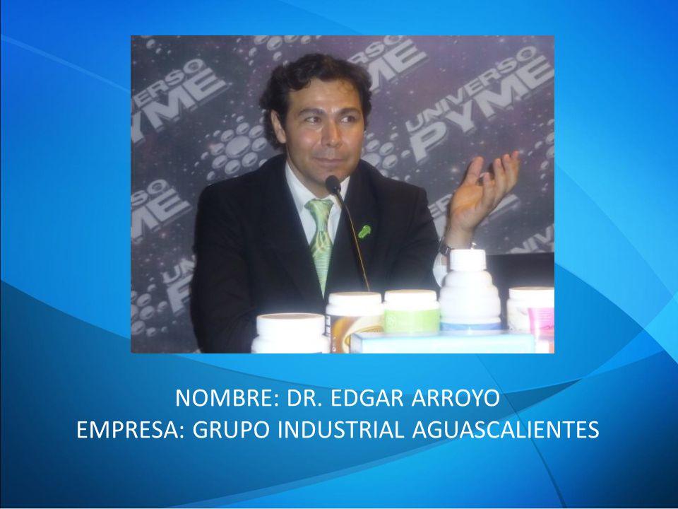 NOMBRE: DR. EDGAR ARROYO EMPRESA: GRUPO INDUSTRIAL AGUASCALIENTES