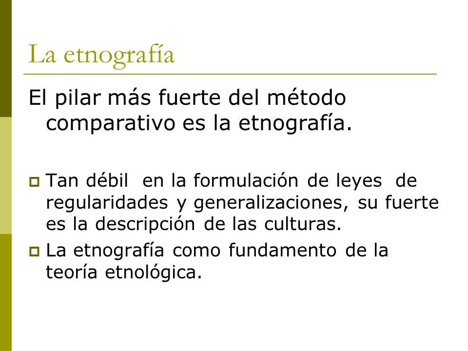 La etnografía El pilar más fuerte del método comparativo es la etnografía.