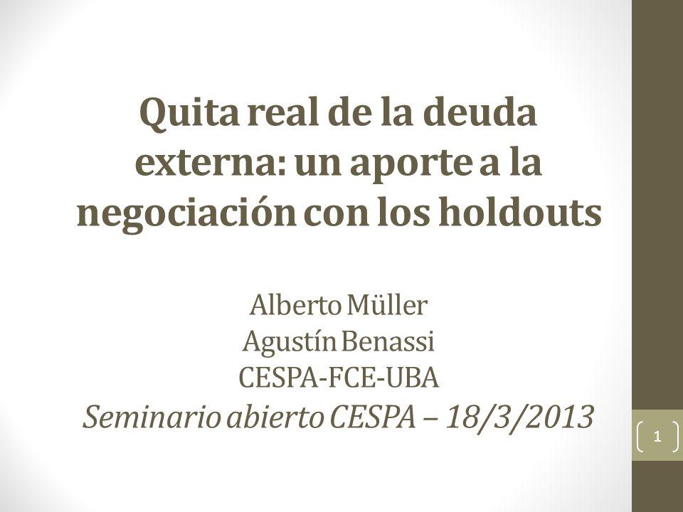 Quita real de la deuda externa: un aporte a la negociación con los holdouts Alberto Müller Agustín Benassi CESPA-FCE-UBA Seminario abierto CESPA – 18/3/2013