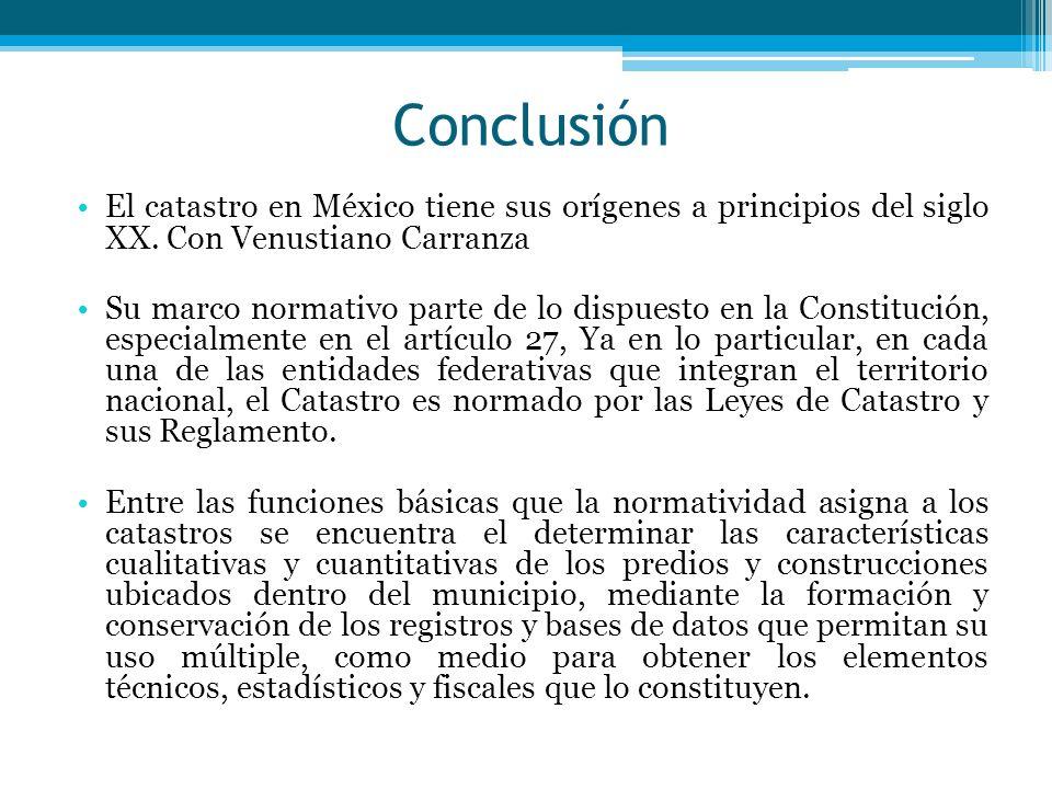 Conclusión El catastro en México tiene sus orígenes a principios del siglo XX. Con Venustiano Carranza.