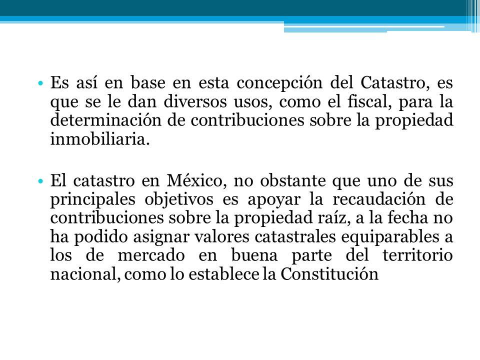 Es así en base en esta concepción del Catastro, es que se le dan diversos usos, como el fiscal, para la determinación de contribuciones sobre la propiedad inmobiliaria.
