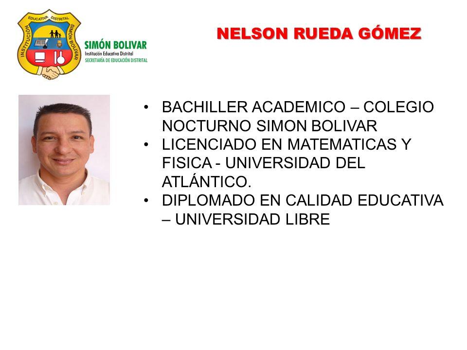 NELSON RUEDA GÓMEZ BACHILLER ACADEMICO – COLEGIO NOCTURNO SIMON BOLIVAR. LICENCIADO EN MATEMATICAS Y FISICA - UNIVERSIDAD DEL ATLÁNTICO.