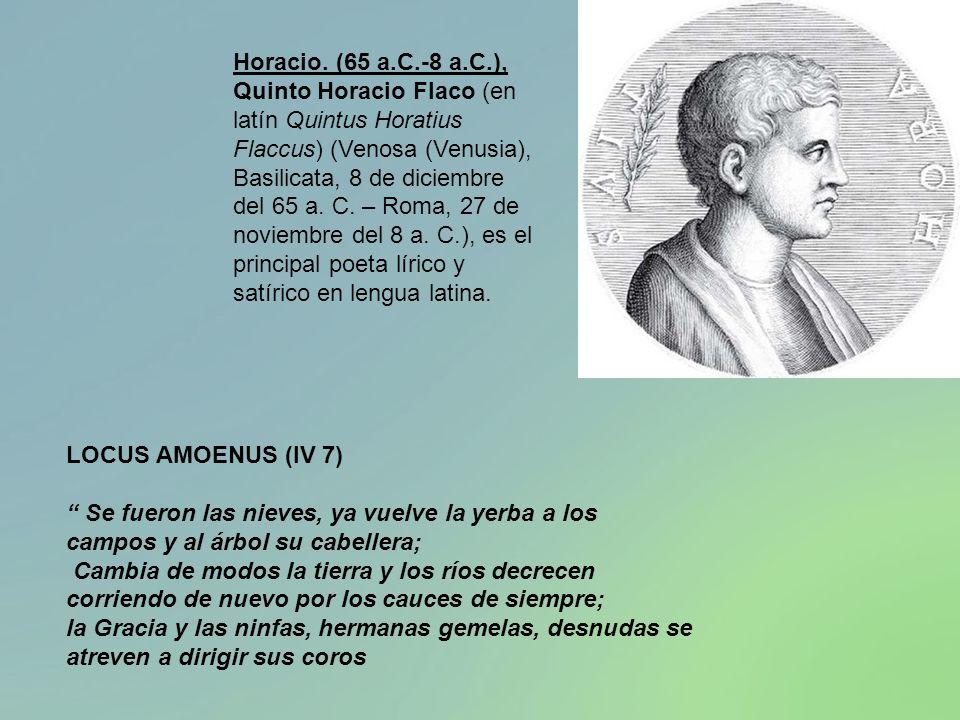 Horacio. (65 a.C.-8 a.C.), Quinto Horacio Flaco (en latín Quintus Horatius Flaccus) (Venosa (Venusia), Basilicata, 8 de diciembre del 65 a. C. – Roma, 27 de noviembre del 8 a. C.), es el principal poeta lírico y satírico en lengua latina.