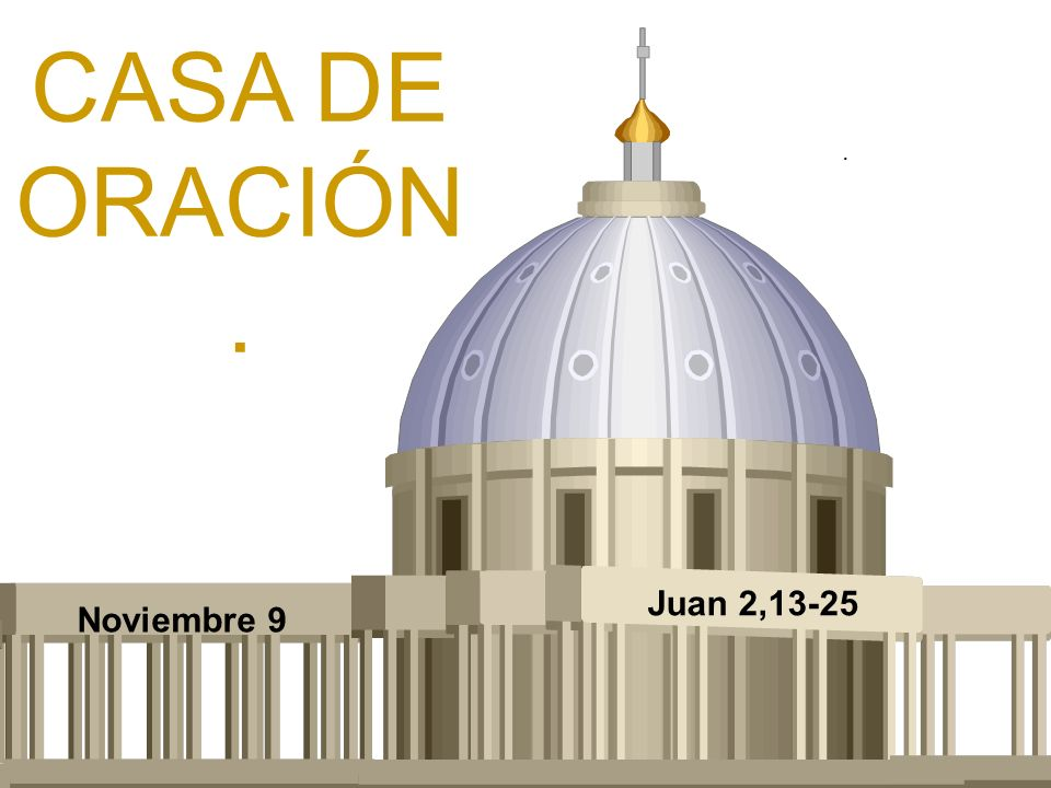 CASA DE ORACIÓN. . Juan 2,13-25 Noviembre 9