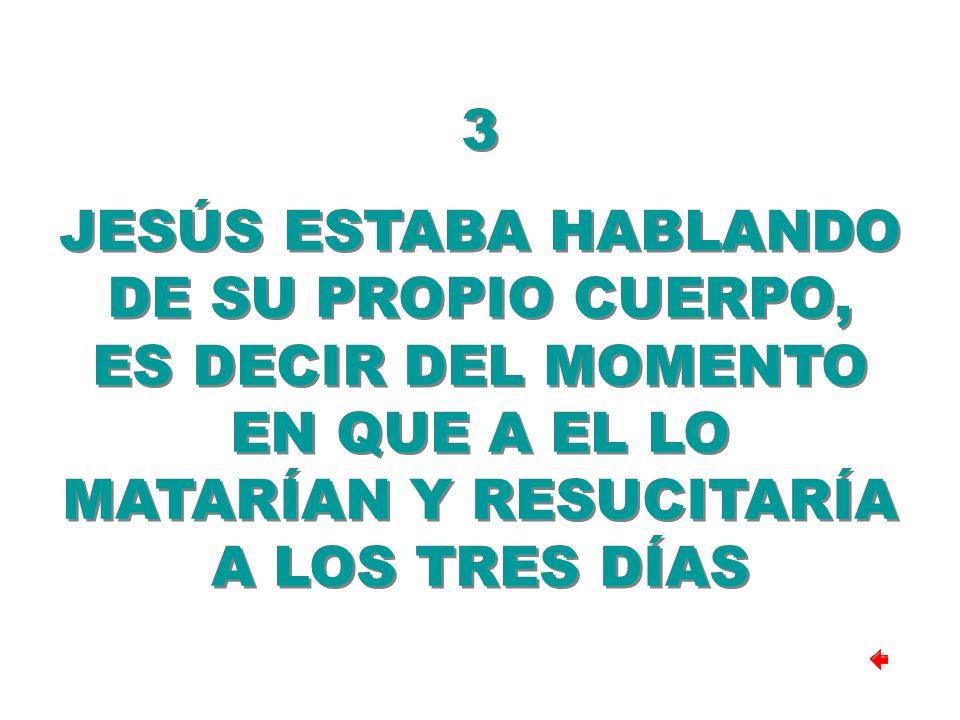 3 JESÚS ESTABA HABLANDO DE SU PROPIO CUERPO, ES DECIR DEL MOMENTO EN QUE A EL LO MATARÍAN Y RESUCITARÍA A LOS TRES DÍAS.