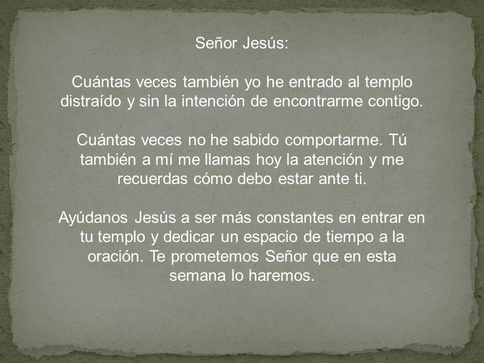 Señor Jesús: Cuántas veces también yo he entrado al templo distraído y sin la intención de encontrarme contigo.