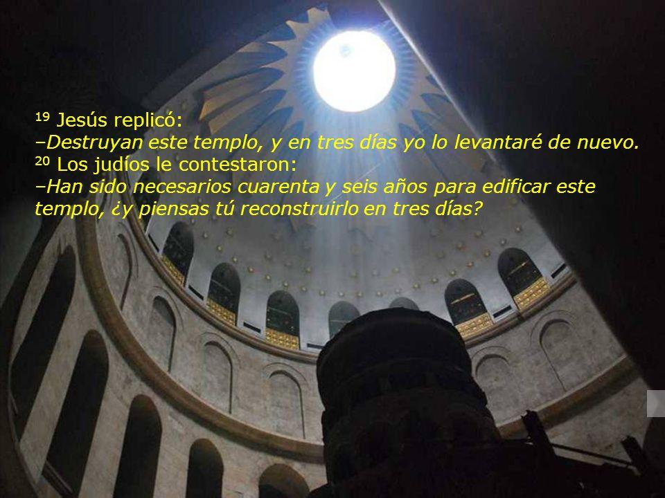19 Jesús replicó: –Destruyan este templo, y en tres días yo lo levantaré de nuevo.