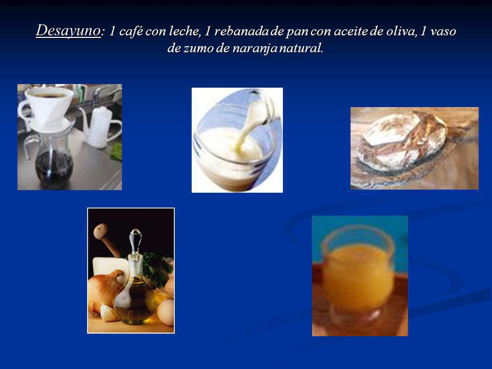 Desayuno: 1 café con leche, 1 rebanada de pan con aceite de oliva, 1 vaso de zumo de naranja natural.