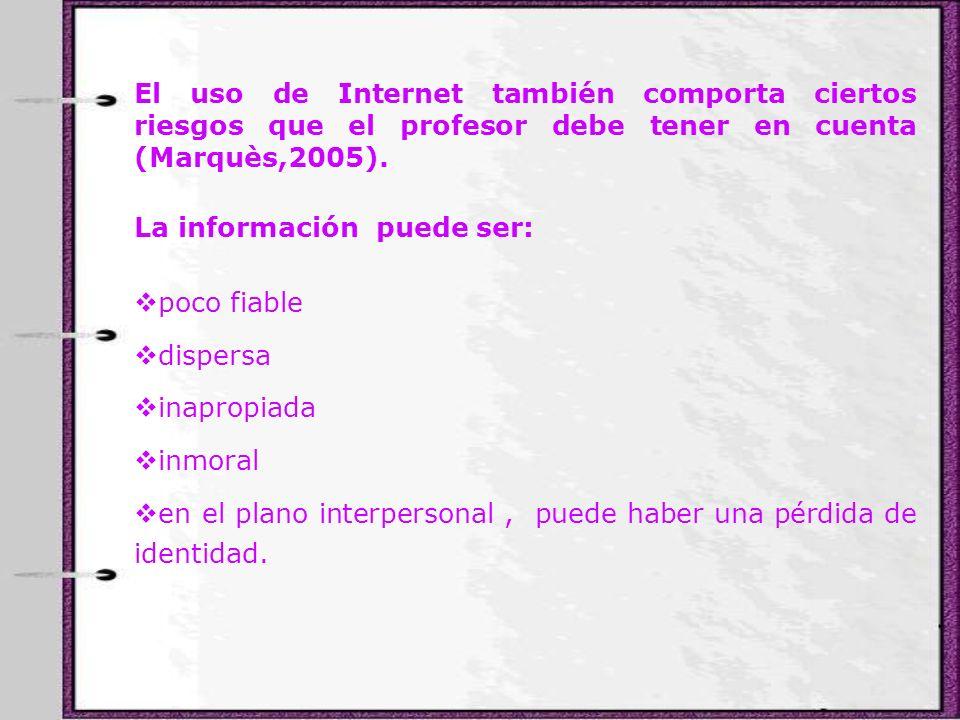 El uso de Internet también comporta ciertos riesgos que el profesor debe tener en cuenta (Marquès,2005).