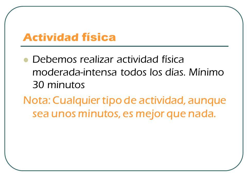 Actividad física Debemos realizar actividad física moderada-intensa todos los días. Mínimo 30 minutos.