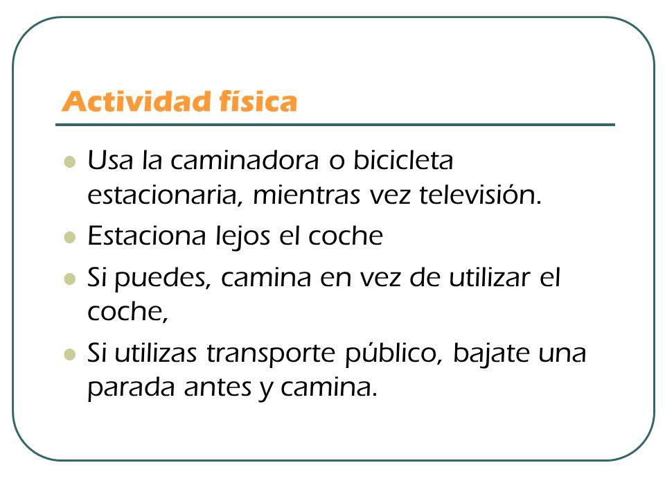 Actividad física Usa la caminadora o bicicleta estacionaria, mientras vez televisión. Estaciona lejos el coche.