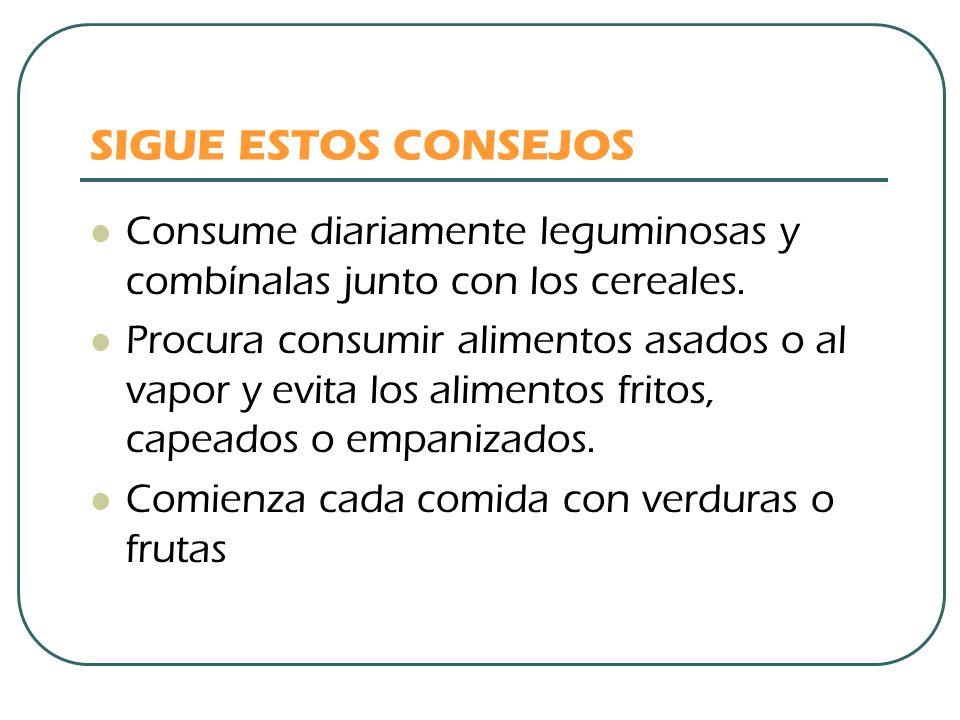SIGUE ESTOS CONSEJOS Consume diariamente leguminosas y combínalas junto con los cereales.