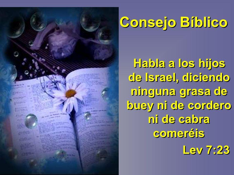 Consejo Bíblico Habla a los hijos de Israel, diciendo ninguna grasa de buey ni de cordero ni de cabra comeréis.