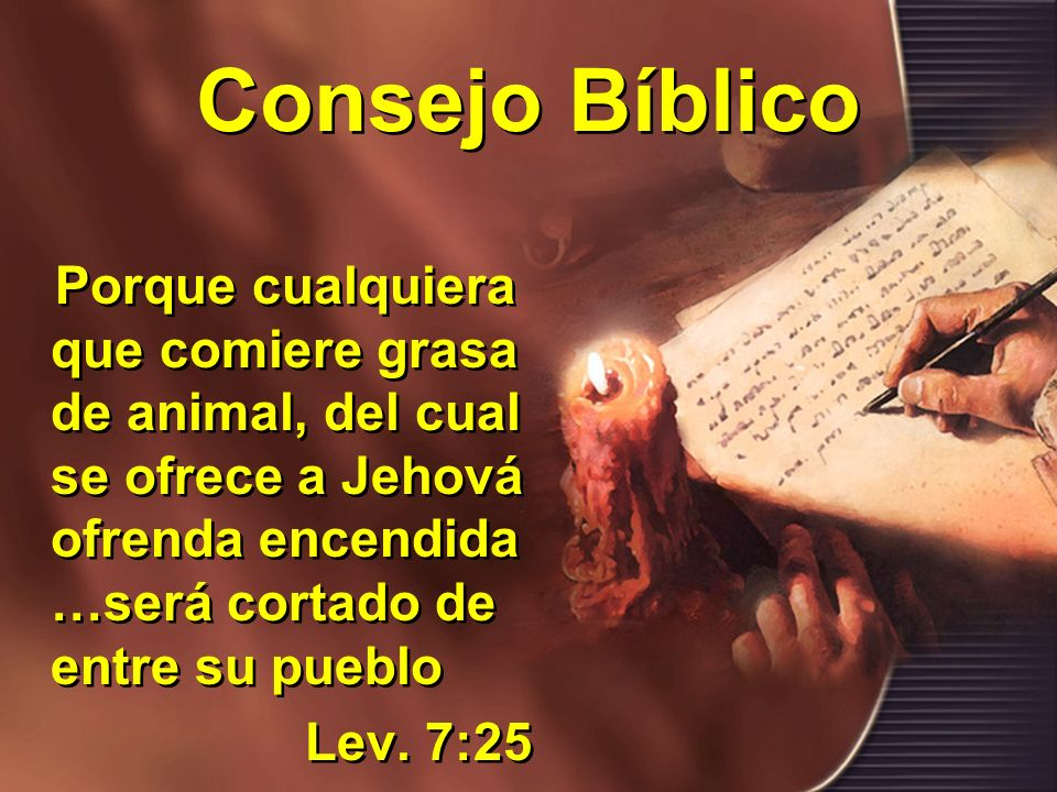 Consejo Bíblico Porque cualquiera que comiere grasa de animal, del cual se ofrece a Jehová ofrenda encendida …será cortado de entre su pueblo.
