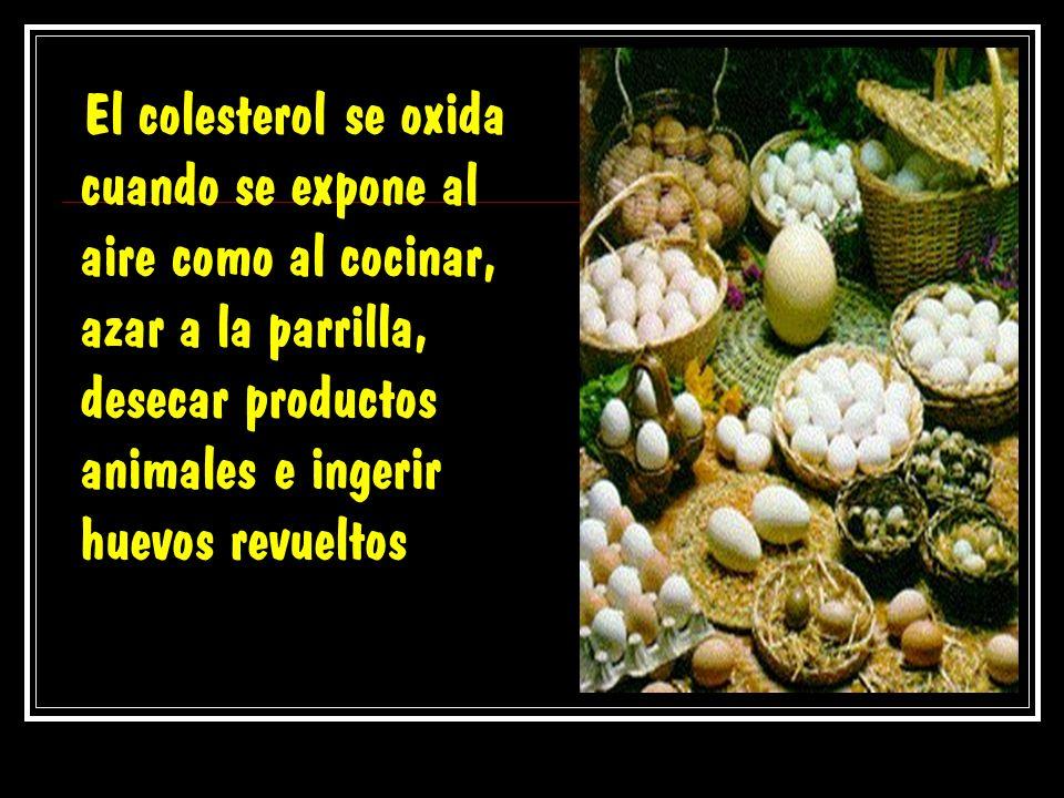 El colesterol se oxida cuando se expone al aire como al cocinar, azar a la parrilla, desecar productos animales e ingerir huevos revueltos