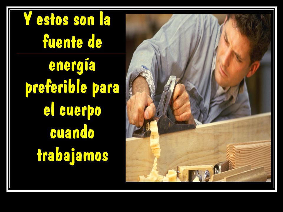 Y estos son la fuente de energía preferible para el cuerpo cuando trabajamos
